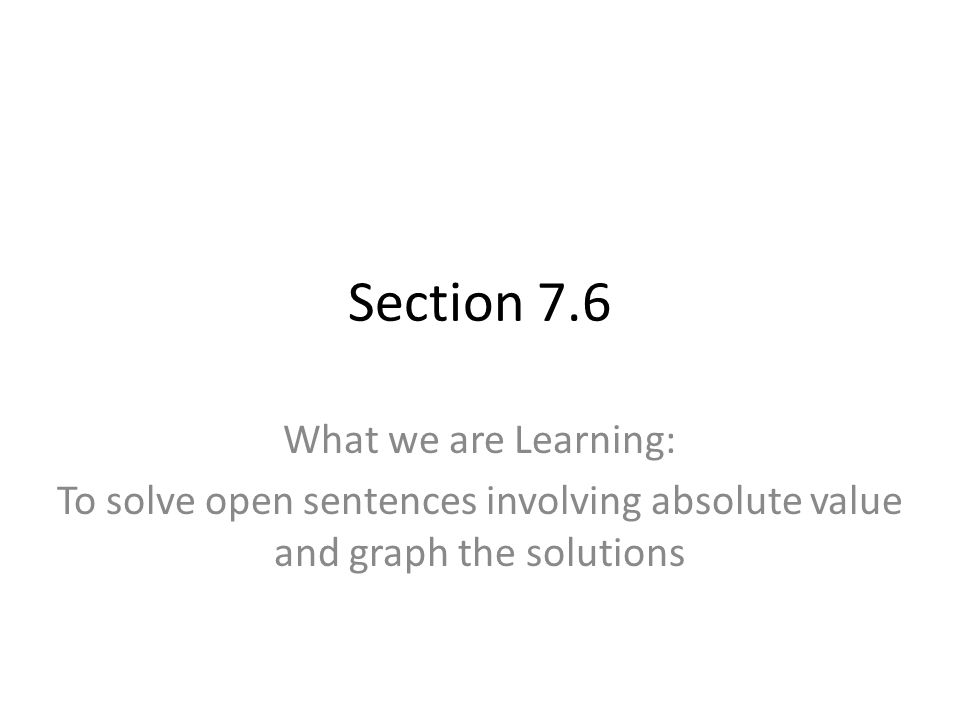 Section 7.6 What we are Learning: To solve open sentences involving absolute value and graph the solutions