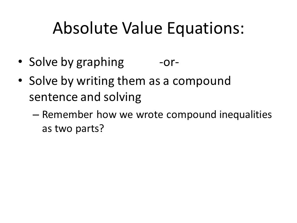 Absolute Value Equations: Solve by graphing -or- Solve by writing them as a compound sentence and solving – Remember how we wrote compound inequalitie