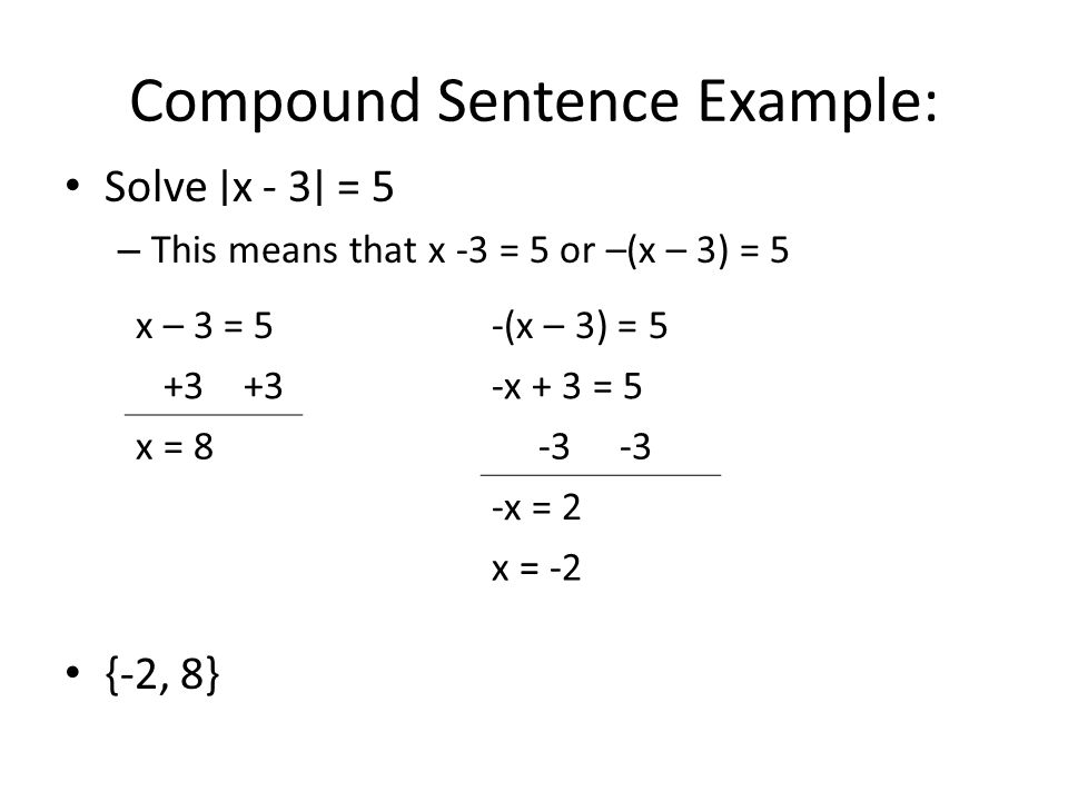 Compound Sentence Example: Solve ∣ x - 3 ∣ = 5 – This means that x -3 = 5 or –(x – 3) = 5 {-2, 8} x – 3 = 5-(x – 3) = 5 +3 +3-x + 3 = 5 x = 8 -3 -x =
