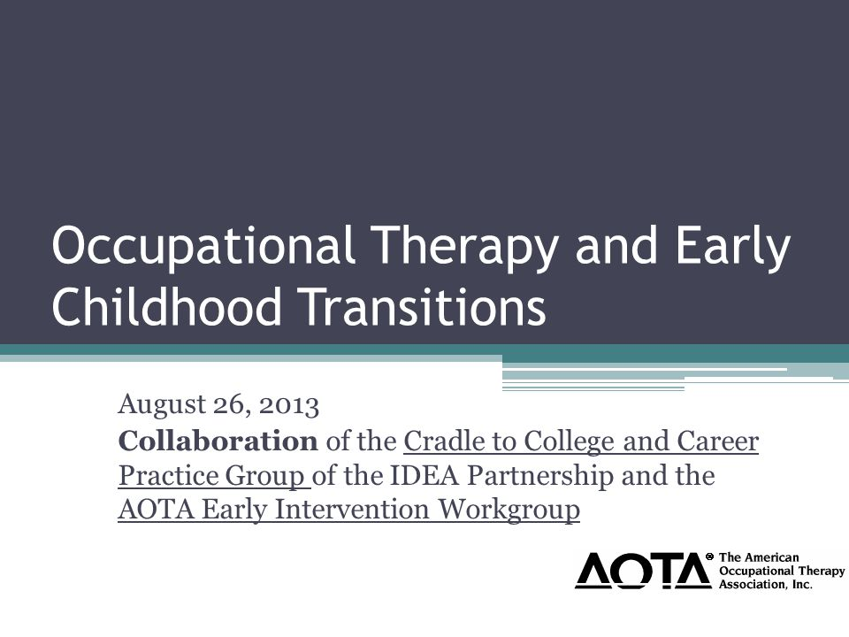 Infant Mental Health and Transitions Enhancing a healthy, positive relationship between a child, siblings, family and caregivers is an important aspect of occupational therapy's domain of practice in the promotion of health for children and families and infant mental health (IMH) (AOTA, 2008) American Occupational Therapy Association (2008).