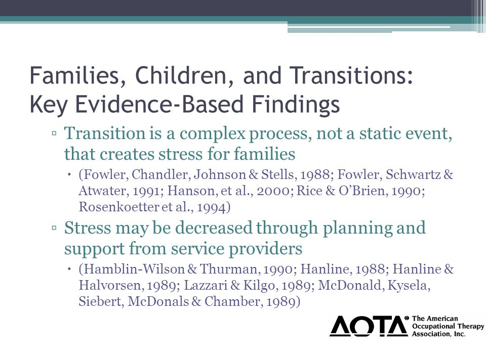 Families, Children, and Transitions: Key Evidence-Based Findings ▫Transition is a complex process, not a static event, that creates stress for families  (Fowler, Chandler, Johnson & Stells, 1988; Fowler, Schwartz & Atwater, 1991; Hanson, et al., 2000; Rice & O'Brien, 1990; Rosenkoetter et al., 1994) ▫Stress may be decreased through planning and support from service providers  (Hamblin-Wilson & Thurman, 1990; Hanline, 1988; Hanline & Halvorsen, 1989; Lazzari & Kilgo, 1989; McDonald, Kysela, Siebert, McDonals & Chamber, 1989)