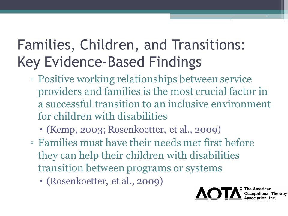 Families, Children, and Transitions: Key Evidence-Based Findings ▫Positive working relationships between service providers and families is the most crucial factor in a successful transition to an inclusive environment for children with disabilities  (Kemp, 2003; Rosenkoetter, et al., 2009) ▫Families must have their needs met first before they can help their children with disabilities transition between programs or systems  (Rosenkoetter, et al., 2009)