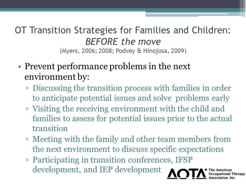 OT Transition Strategies for Families and Children: BEFORE the move (Myers, 2006; 2008; Podvey & Hinojosa, 2009) Prevent performance problems in the next environment by: ▫Discussing the transition process with families in order to anticipate potential issues and solve problems early ▫Visiting the receiving environment with the child and families to assess for potential issues prior to the actual transition ▫Meeting with the family and other team members from the next environment to discuss specific expectations ▫Participating in transition conferences, IFSP development, and IEP development