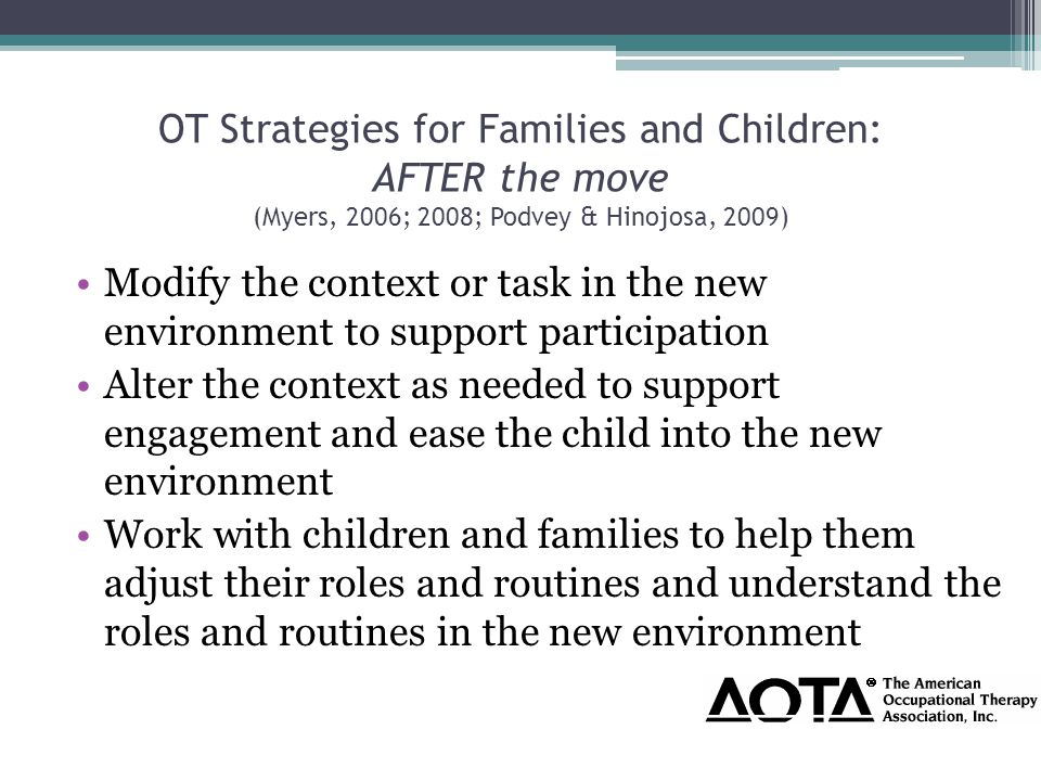 OT Strategies for Families and Children: AFTER the move (Myers, 2006; 2008; Podvey & Hinojosa, 2009) Modify the context or task in the new environment to support participation Alter the context as needed to support engagement and ease the child into the new environment Work with children and families to help them adjust their roles and routines and understand the roles and routines in the new environment