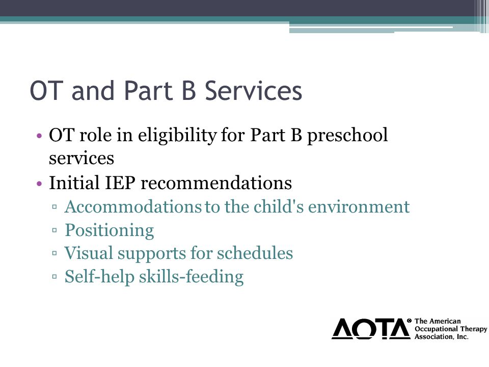 OT and Part B Services OT role in eligibility for Part B preschool services Initial IEP recommendations ▫Accommodations to the child s environment ▫Positioning ▫Visual supports for schedules ▫Self-help skills-feeding