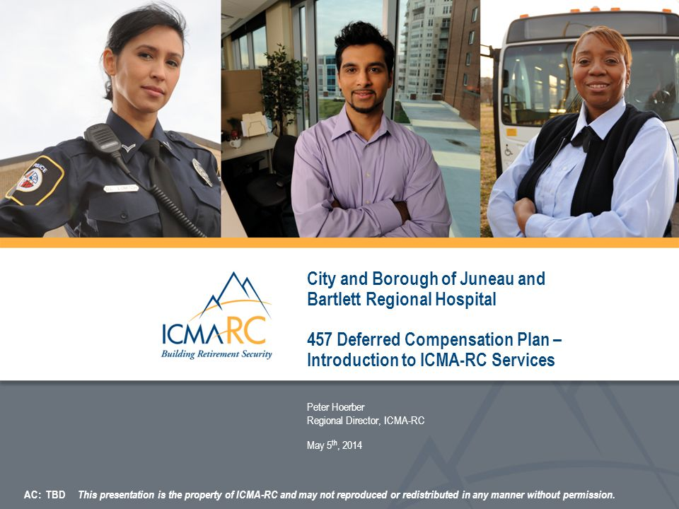 City and Borough of Juneau and Bartlett Regional Hospital 457 Deferred Compensation Plan – Introduction to ICMA-RC Services Peter Hoerber Regional Director, ICMA-RC May 5 th, 2014 AC: TBD This presentation is the property of ICMA-RC and may not reproduced or redistributed in any manner without permission.