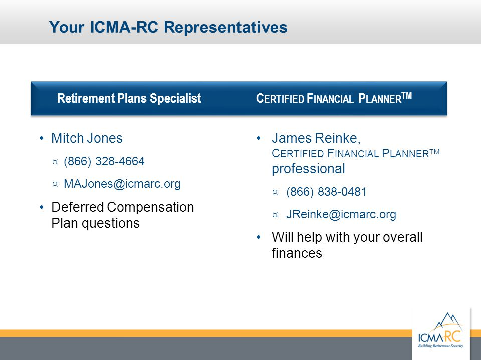 21 Confidential and Proprietary Your ICMA-RC Representatives Retirement Plans Specialist Mitch Jones  (866) 328-4664  MAJones@icmarc.org Deferred Compensation Plan questions C ERTIFIED F INANCIAL P LANNER TM James Reinke, C ERTIFIED F INANCIAL P LANNER TM professional  (866) 838-0481  JReinke@icmarc.org Will help with your overall finances