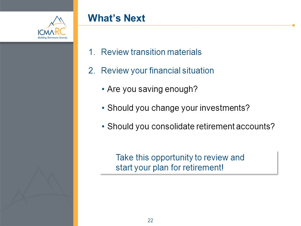22 What's Next 1.Review transition materials 2.Review your financial situation Are you saving enough.