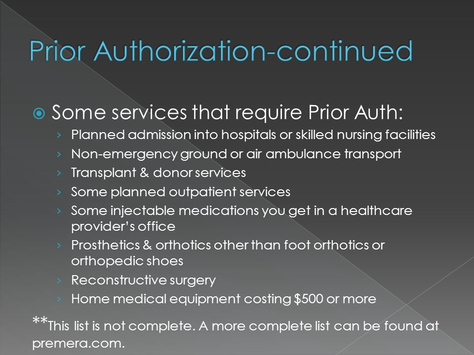  Some services that require Prior Auth: › Planned admission into hospitals or skilled nursing facilities › Non-emergency ground or air ambulance transport › Transplant & donor services › Some planned outpatient services › Some injectable medications you get in a healthcare provider's office › Prosthetics & orthotics other than foot orthotics or orthopedic shoes › Reconstructive surgery › Home medical equipment costing $500 or more ** This list is not complete.