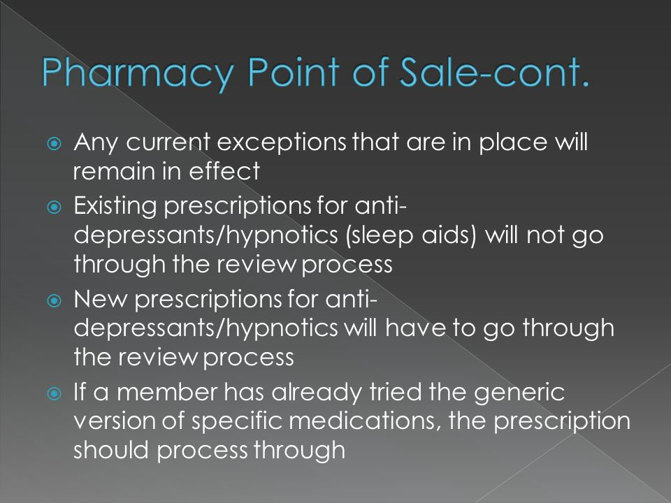  Any current exceptions that are in place will remain in effect  Existing prescriptions for anti- depressants/hypnotics (sleep aids) will not go through the review process  New prescriptions for anti- depressants/hypnotics will have to go through the review process  If a member has already tried the generic version of specific medications, the prescription should process through