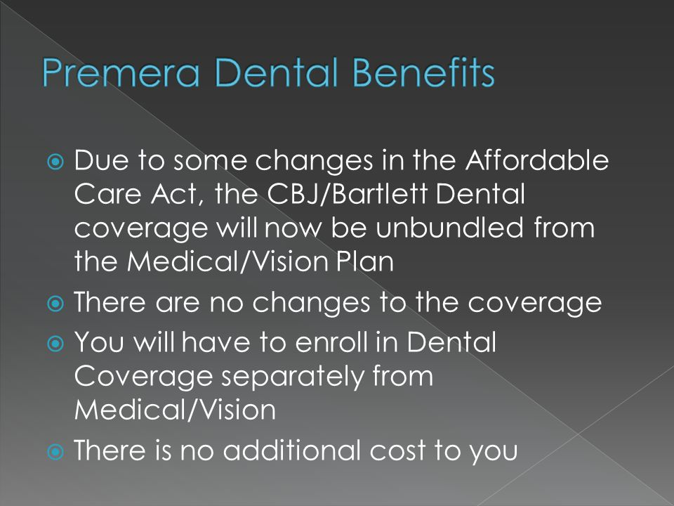  Due to some changes in the Affordable Care Act, the CBJ/Bartlett Dental coverage will now be unbundled from the Medical/Vision Plan  There are no changes to the coverage  You will have to enroll in Dental Coverage separately from Medical/Vision  There is no additional cost to you