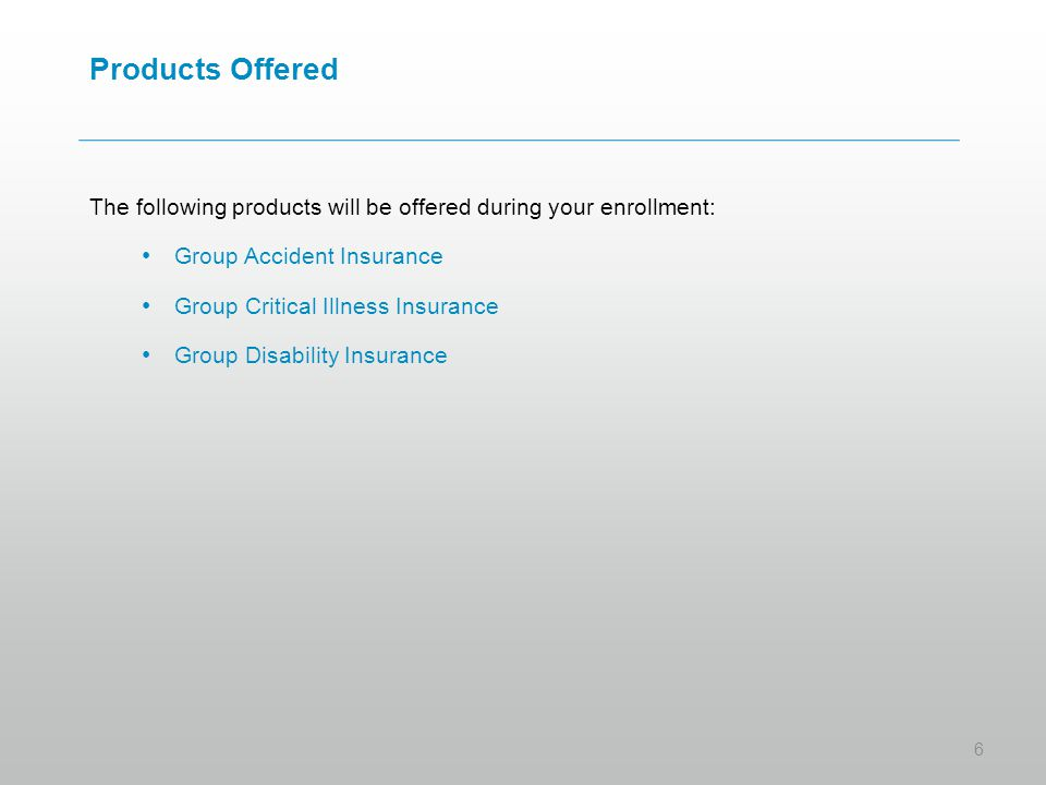 Products Offered The following products will be offered during your enrollment: Group Accident Insurance Group Critical Illness Insurance Group Disability Insurance 6