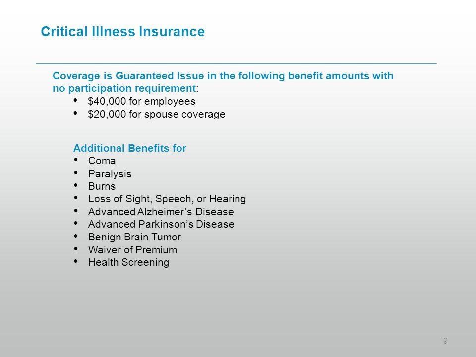 Critical Illness Insurance Coverage is Guaranteed Issue in the following benefit amounts with no participation requirement: $40,000 for employees $20,000 for spouse coverage 9 Additional Benefits for Coma Paralysis Burns Loss of Sight, Speech, or Hearing Advanced Alzheimer's Disease Advanced Parkinson's Disease Benign Brain Tumor Waiver of Premium Health Screening