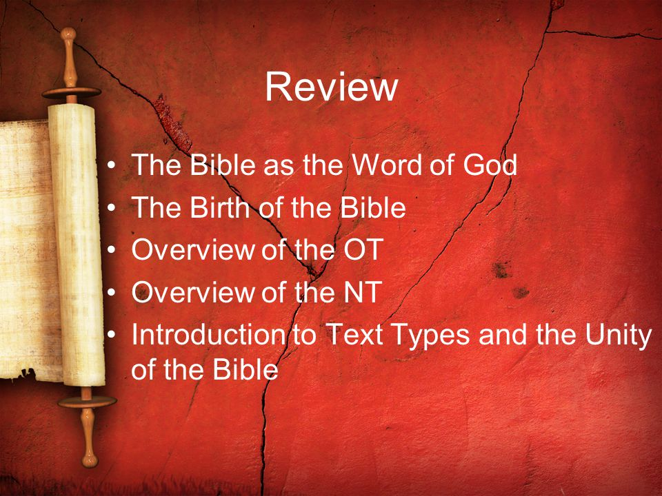 Review The Bible as the Word of God The Birth of the Bible Overview of the OT Overview of the NT Introduction to Text Types and the Unity of the Bible