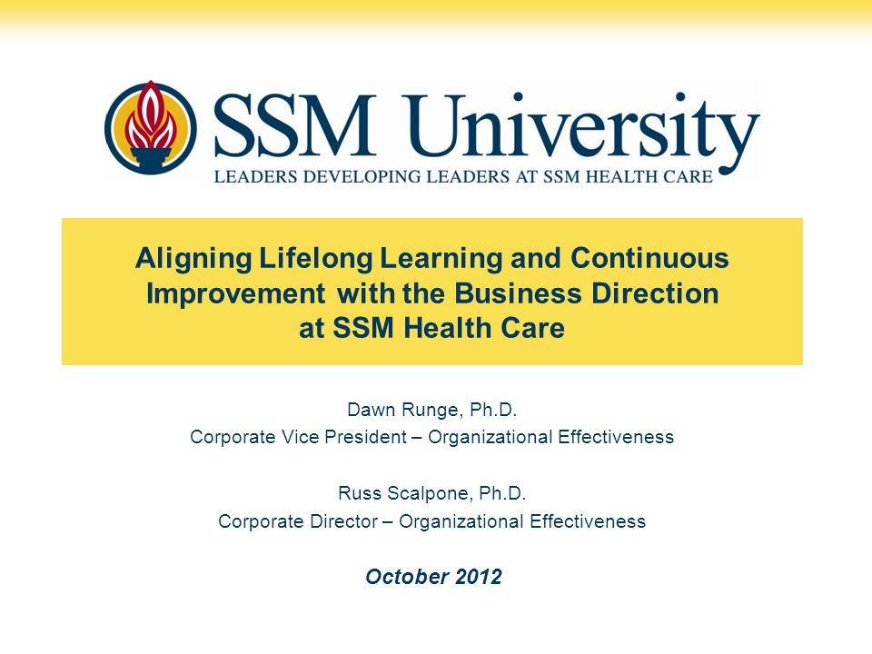 Aligning Lifelong Learning and Continuous Improvement with the Business Direction at SSM Health Care Dawn Runge, Ph.D. Corporate Vice President – Orga