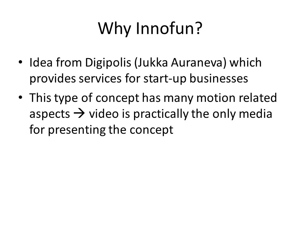 Why Innofun? Idea from Digipolis (Jukka Auraneva) which provides services for start-up businesses This type of concept has many motion related aspects