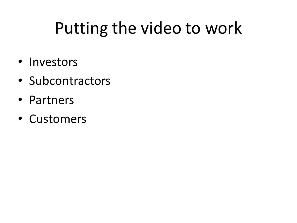 Putting the video to work Investors Subcontractors Partners Customers