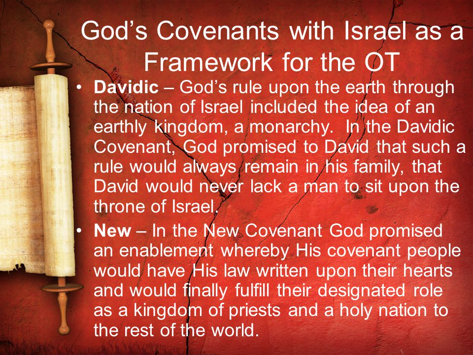 God's Covenants with Israel as a Framework for the OT Davidic – God's rule upon the earth through the nation of Israel included the idea of an earthly kingdom, a monarchy.