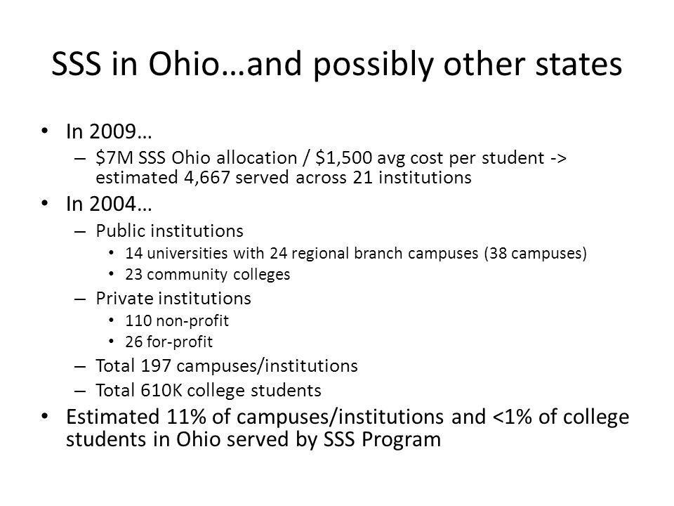 SSS in Ohio…and possibly other states In 2009… – $7M SSS Ohio allocation / $1,500 avg cost per student -> estimated 4,667 served across 21 institutions In 2004… – Public institutions 14 universities with 24 regional branch campuses (38 campuses) 23 community colleges – Private institutions 110 non-profit 26 for-profit – Total 197 campuses/institutions – Total 610K college students Estimated 11% of campuses/institutions and <1% of college students in Ohio served by SSS Program