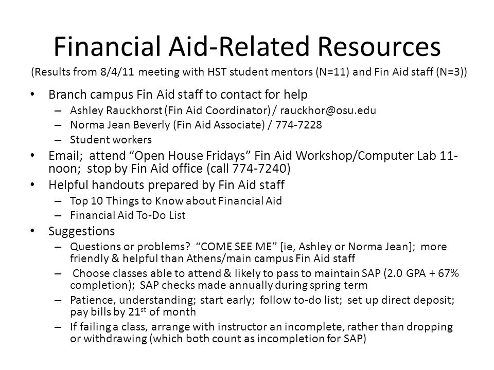 Financial Aid-Related Resources Branch campus Fin Aid staff to contact for help – Ashley Rauckhorst (Fin Aid Coordinator) / rauckhor@osu.edu – Norma Jean Beverly (Fin Aid Associate) / 774-7228 – Student workers Email; attend Open House Fridays Fin Aid Workshop/Computer Lab 11- noon; stop by Fin Aid office (call 774-7240) Helpful handouts prepared by Fin Aid staff – Top 10 Things to Know about Financial Aid – Financial Aid To-Do List Suggestions – Questions or problems.