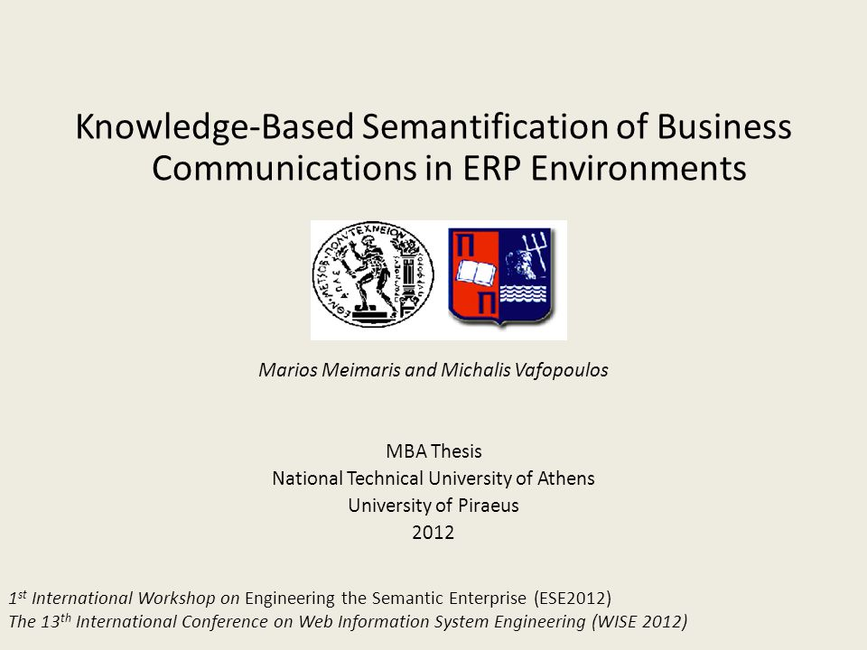 Knowledge-Based Semantification of Business Communications in ERP Environments Marios Meimaris and Michalis Vafopoulos MBA Thesis National Technical University of Athens University of Piraeus 2012 1 st International Workshop on Engineering the Semantic Enterprise (ESE2012) The 13 th International Conference on Web Information System Engineering (WISE 2012)