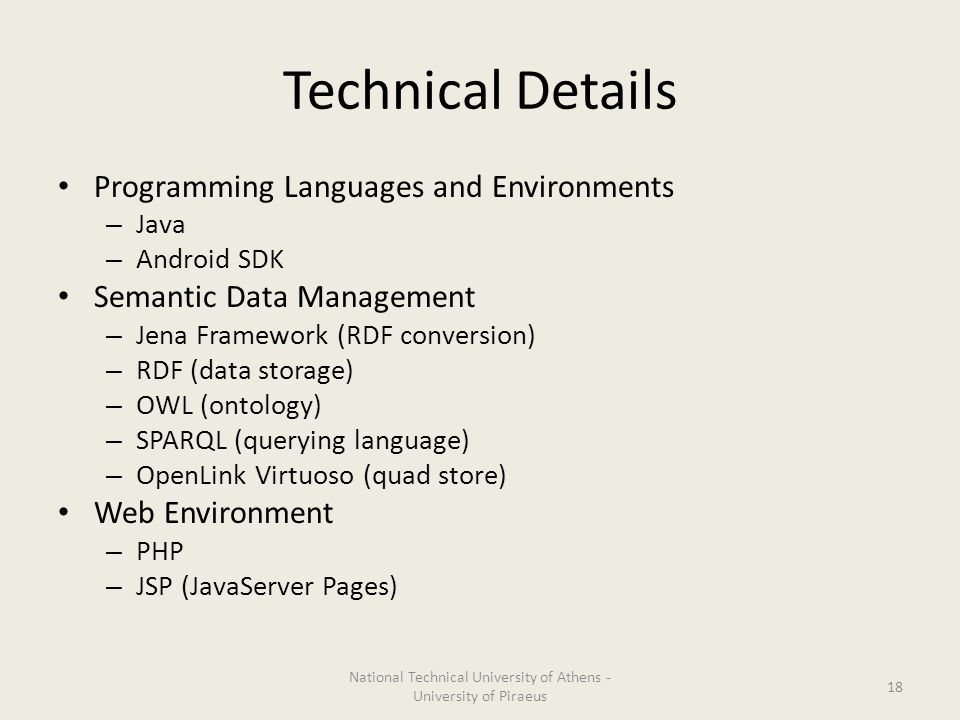 Technical Details Programming Languages and Environments – Java – Android SDK Semantic Data Management – Jena Framework (RDF conversion) – RDF (data storage) – OWL (ontology) – SPARQL (querying language) – OpenLink Virtuoso (quad store) Web Environment – PHP – JSP (JavaServer Pages) National Technical University of Athens - University of Piraeus 18