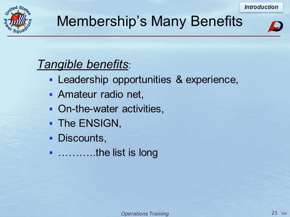 Operations Training Membership's Many Benefits Intangible benefits : Are the most important  Includes knowledge & skills of seamanship, piloting & navigation,  Life-long friendships,  Self esteem,  Developing individual potential  …the list is endless Introduction 20 >>