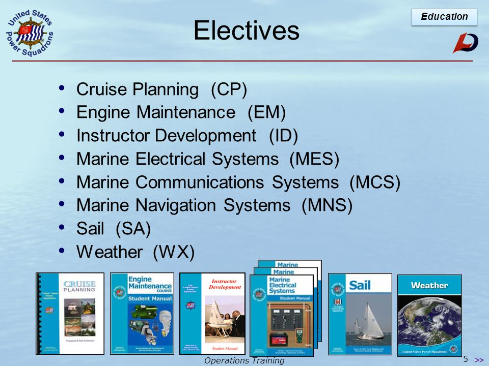 Operations Training 5 Electives Cruise Planning (CP) Engine Maintenance (EM) Instructor Development (ID) Marine Electrical Systems (MES) Marine Communications Systems (MCS) Marine Navigation Systems (MNS) Sail (SA) Weather (WX) Education >>