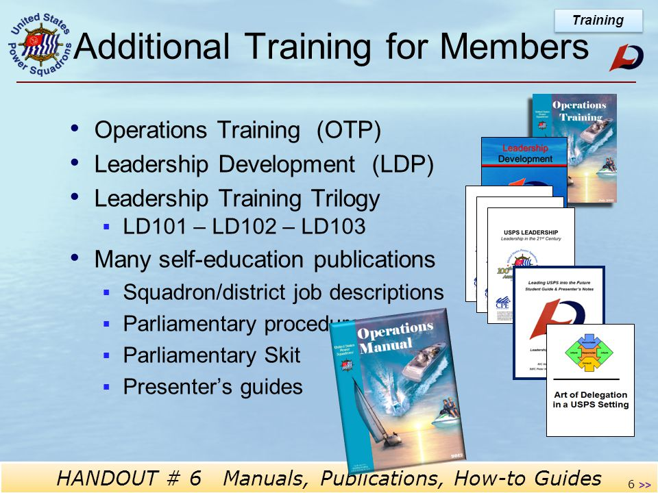 Operations Training HANDOUT # 6 Manuals, Publications, How-to Guides 6 Additional Training for Members Operations Training (OTP) Leadership Development (LDP) Leadership Training Trilogy  LD101 – LD102 – LD103 - Many self-education publications  Squadron/district job descriptions  Parliamentary procedures  Parliamentary Skit  Presenter's guides Training >>