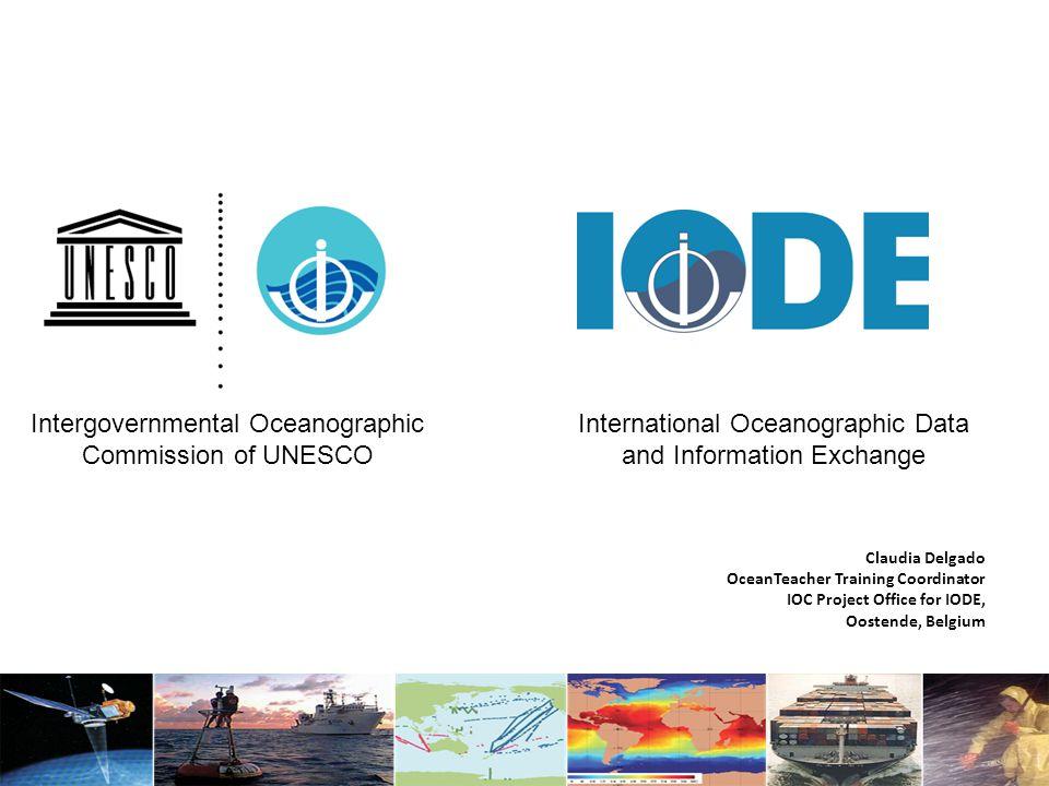 Claudia Delgado OceanTeacher Training Coordinator IOC Project Office for IODE, Oostende, Belgium International Oceanographic Data and Information Exchange Intergovernmental Oceanographic Commission of UNESCO