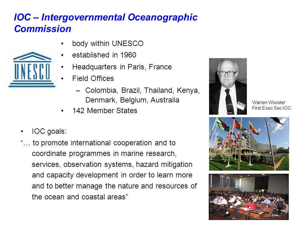 body within UNESCO established in 1960 Headquarters in Paris, France Field Offices –Colombia, Brazil, Thailand, Kenya, Denmark, Belgium, Australia 142 Member States IOC – Intergovernmental Oceanographic Commission IOC goals: … to promote international cooperation and to coordinate programmes in marine research, services, observation systems, hazard mitigation and capacity development in order to learn more and to better manage the nature and resources of the ocean and coastal areas Warren Wooster First Exec Sec IOC