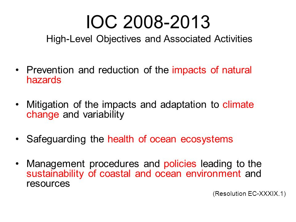 IOC 2008-2013 High-Level Objectives and Associated Activities Prevention and reduction of the impacts of natural hazards Mitigation of the impacts and adaptation to climate change and variability Safeguarding the health of ocean ecosystems Management procedures and policies leading to the sustainability of coastal and ocean environment and resources (Resolution EC-XXXIX.1)