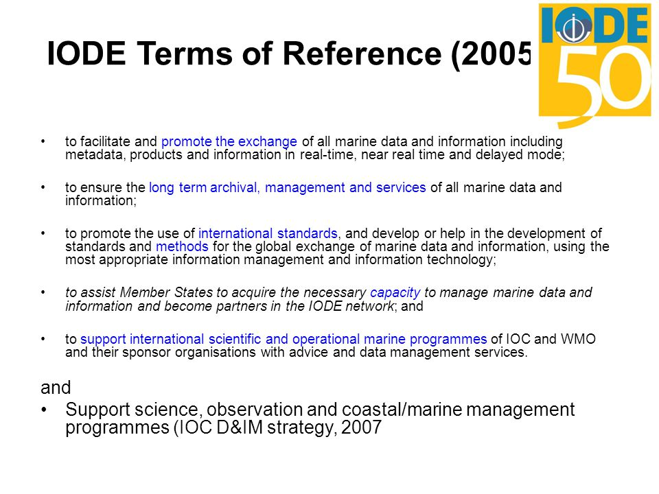 IODE Terms of Reference (2005) to facilitate and promote the exchange of all marine data and information including metadata, products and information in real-time, near real time and delayed mode; to ensure the long term archival, management and services of all marine data and information; to promote the use of international standards, and develop or help in the development of standards and methods for the global exchange of marine data and information, using the most appropriate information management and information technology; to assist Member States to acquire the necessary capacity to manage marine data and information and become partners in the IODE network; and to support international scientific and operational marine programmes of IOC and WMO and their sponsor organisations with advice and data management services.