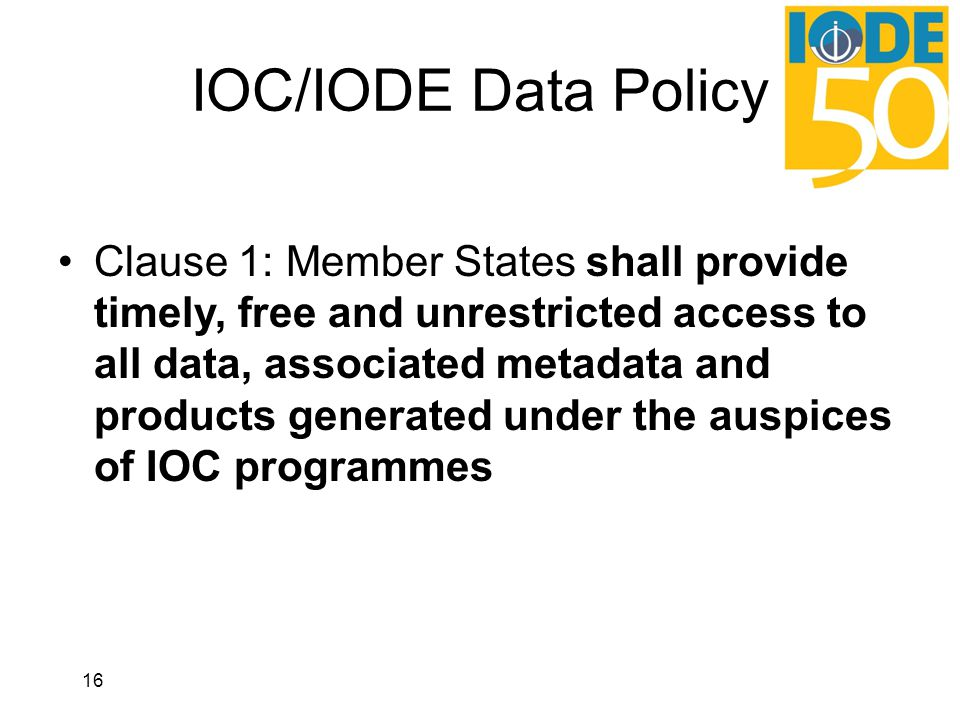 IOC/IODE Data Policy Clause 1: Member States shall provide timely, free and unrestricted access to all data, associated metadata and products generated under the auspices of IOC programmes 16