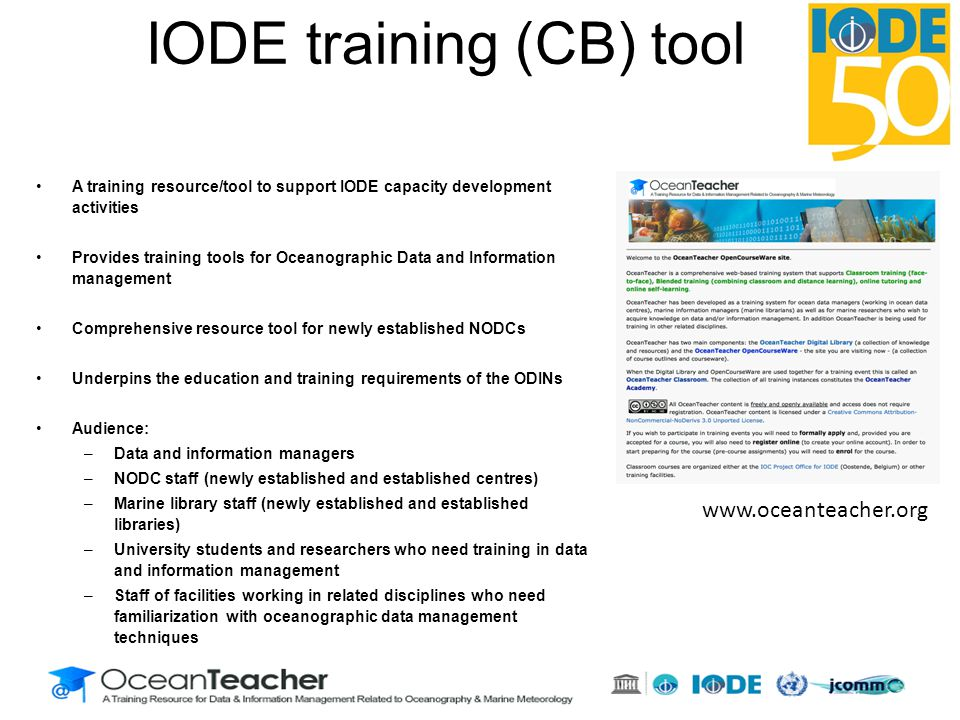 A training resource/tool to support IODE capacity development activities Provides training tools for Oceanographic Data and Information management Comprehensive resource tool for newly established NODCs Underpins the education and training requirements of the ODINs Audience: –Data and information managers –NODC staff (newly established and established centres) –Marine library staff (newly established and established libraries) –University students and researchers who need training in data and information management –Staff of facilities working in related disciplines who need familiarization with oceanographic data management techniques www.oceanteacher.org IODE training (CB) tool