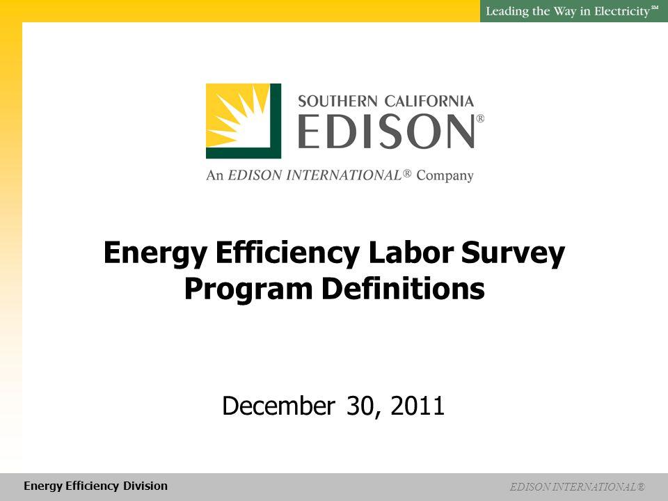 Energy Efficiency Division EDISON INTERNATIONAL® SM Energy Efficiency Labor Survey Program Definitions December 30, 2011