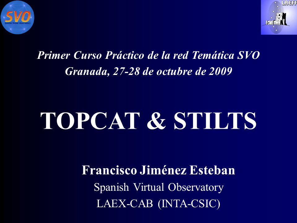 TOPCAT & STILTS Primer Curso Práctico de la red Temática SVO Granada, 27-28 de octubre de 2009 Francisco Jiménez Esteban Spanish Virtual Observatory LAEX-CAB (INTA-CSIC)