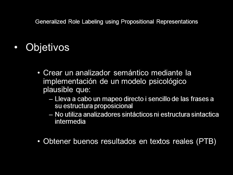 Generalized Role Labeling using Propositional Representations Estructura proposicional –Predicado + 3 Argumentos Frase canónica: The man sold some offerings to the british tourist Pred:sold Arg1:the man Arg2:some offerings Arg3:the british tourist –Composición de proposiciones The man sold some offerings to the british tourist in Barcelona (P1) Pred:sold Arg1:the man Arg2:some offerings Arg3:the british tourist (P2) Pred: Arg1:P1 Arg2:in Barcelona Arg3: