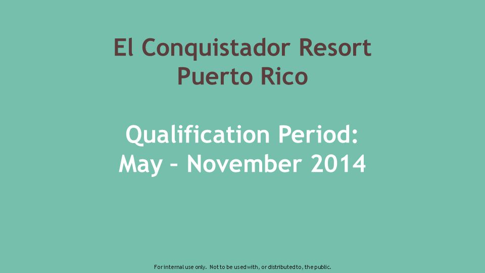 El Conquistador Resort Puerto Rico Qualification Period: May – November 2014 For internal use only.