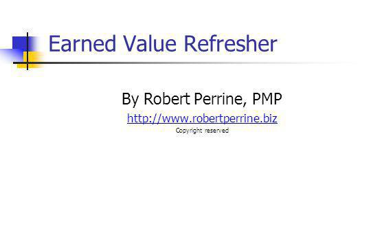 Earned Value Refresher By Robert Perrine, PMP http://www.robertperrine.biz Copyright reserved