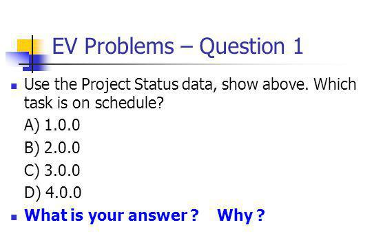 EV Problems – Question 1 Use the Project Status data, show above. Which task is on schedule? A) 1.0.0 B) 2.0.0 C) 3.0.0 D) 4.0.0 What is your answer ?