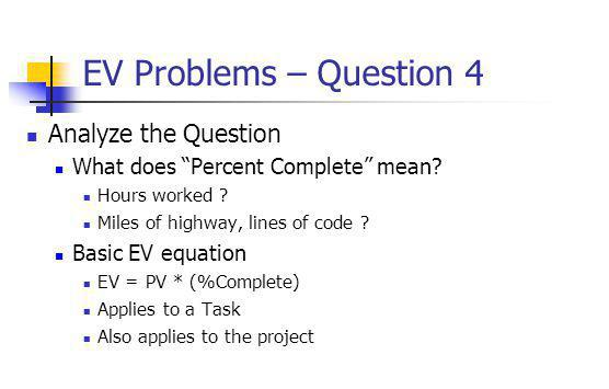 "EV Problems – Question 4 Analyze the Question What does ""Percent Complete"" mean? Hours worked ? Miles of highway, lines of code ? Basic EV equation EV"