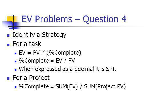 EV Problems – Question 4 Identify a Strategy For a task EV = PV * (%Complete) %Complete = EV / PV When expressed as a decimal it is SPI. For a Project