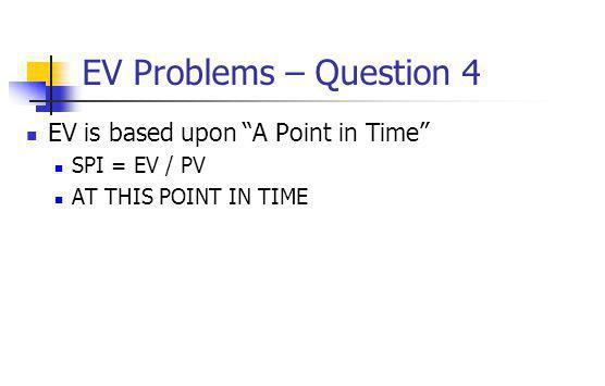 "EV Problems – Question 4 EV is based upon ""A Point in Time"" SPI = EV / PV AT THIS POINT IN TIME"