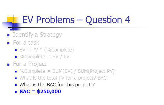 EV Problems – Question 4 Identify a Strategy For a task EV = PV * (%Complete) %Complete = EV / PV For a Project %Complete = SUM(EV) / SUM(Project PV)