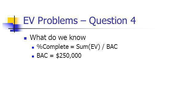 EV Problems – Question 4 What do we know %Complete = Sum(EV) / BAC BAC = $250,000