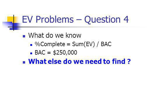EV Problems – Question 4 What do we know %Complete = Sum(EV) / BAC BAC = $250,000 What else do we need to find ?