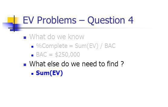 EV Problems – Question 4 What do we know %Complete = Sum(EV) / BAC BAC = $250,000 What else do we need to find ? Sum(EV)
