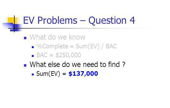 EV Problems – Question 4 What do we know %Complete = Sum(EV) / BAC BAC = $250,000 What else do we need to find ? Sum(EV) = $137,000