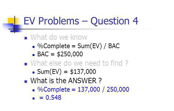 EV Problems – Question 4 What do we know %Complete = Sum(EV) / BAC BAC = $250,000 What else do we need to find ? Sum(EV) = $137,000 What is the ANSWER
